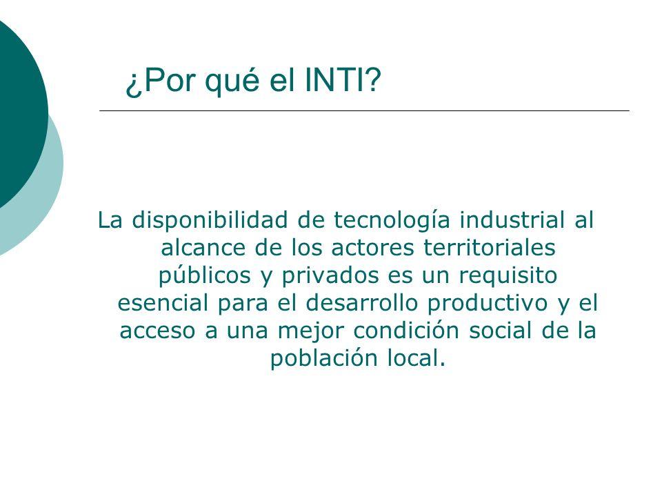 ¿Por qué el INTI? La disponibilidad de tecnología industrial al alcance de los actores territoriales públicos y privados es un requisito esencial para