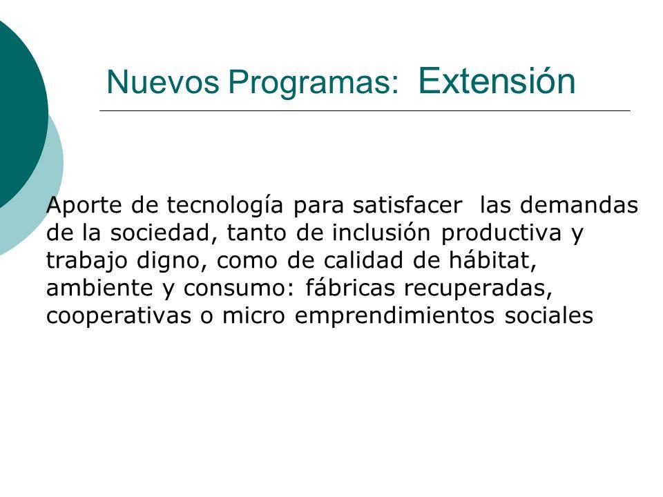 Nuevos Programas: Extensión Aporte de tecnología para satisfacer las demandas de la sociedad, tanto de inclusión productiva y trabajo digno, como de calidad de hábitat, ambiente y consumo: fábricas recuperadas, cooperativas o micro emprendimientos sociales