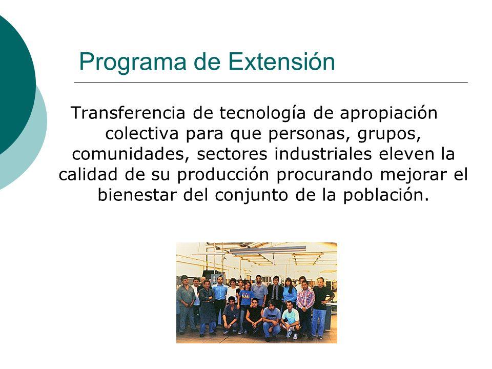 Programa de Extensión Transferencia de tecnología de apropiación colectiva para que personas, grupos, comunidades, sectores industriales eleven la calidad de su producción procurando mejorar el bienestar del conjunto de la población.