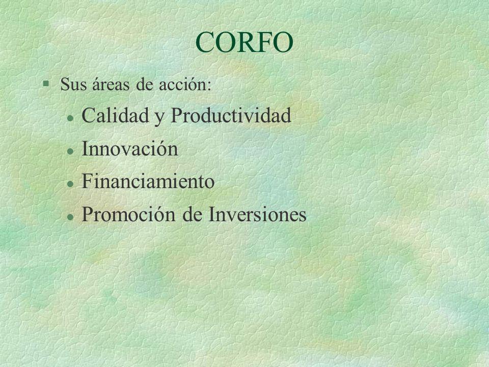 CORFO §Sus áreas de acción: l Calidad y Productividad l Innovación l Financiamiento l Promoción de Inversiones