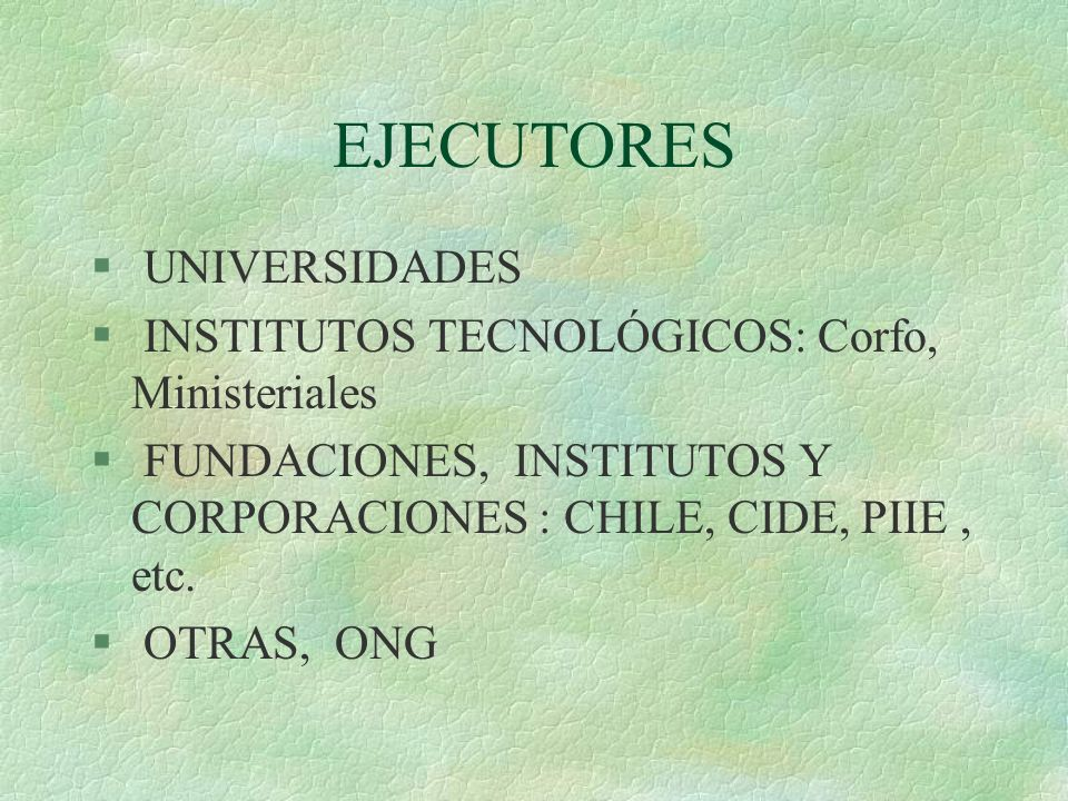 EJECUTORES § UNIVERSIDADES § INSTITUTOS TECNOLÓGICOS: Corfo, Ministeriales § FUNDACIONES, INSTITUTOS Y CORPORACIONES : CHILE, CIDE, PIIE, etc.