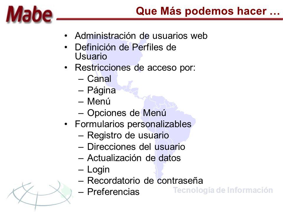 Tecnología de Información Que Más podemos hacer … Administración de usuarios web Definición de Perfiles de Usuario Restricciones de acceso por: –Canal –Página –Menú –Opciones de Menú Formularios personalizables –Registro de usuario –Direcciones del usuario –Actualización de datos –Login –Recordatorio de contraseña –Preferencias
