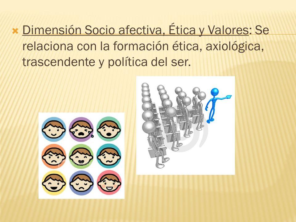 Dimensión Socio afectiva, Ética y Valores: Se relaciona con la formación ética, axiológica, trascendente y política del ser.