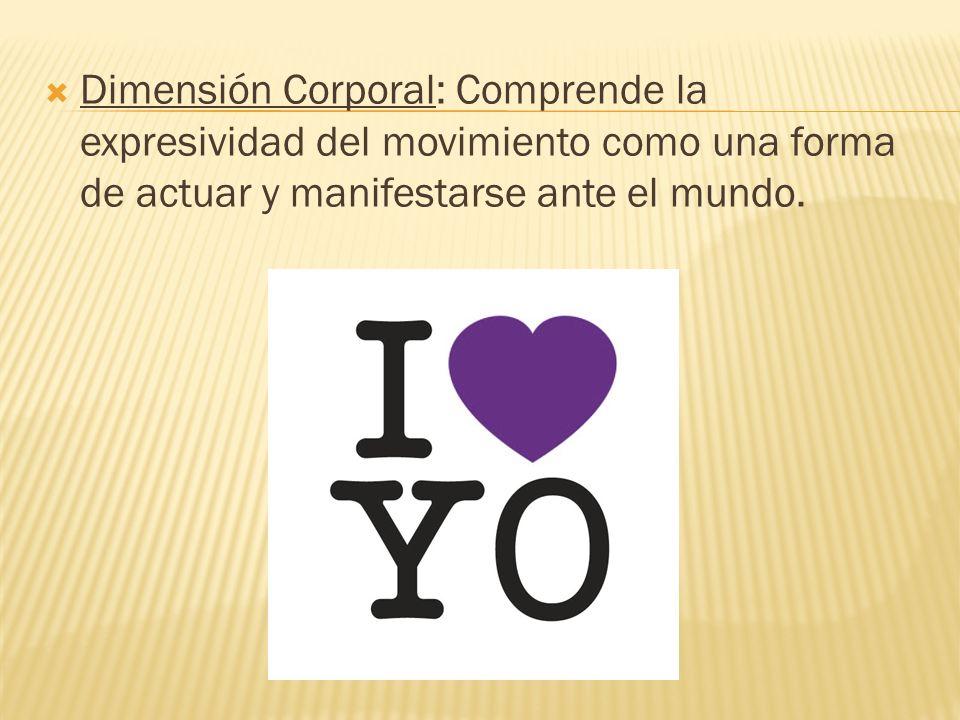 Dimensión Corporal: Comprende la expresividad del movimiento como una forma de actuar y manifestarse ante el mundo.