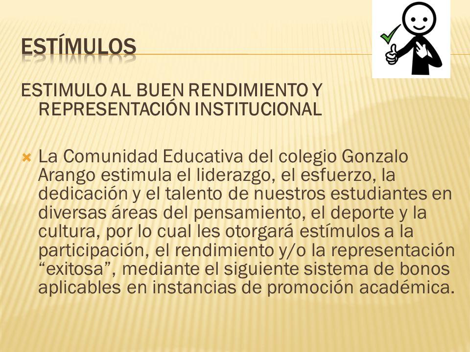 ESTIMULO AL BUEN RENDIMIENTO Y REPRESENTACIÓN INSTITUCIONAL La Comunidad Educativa del colegio Gonzalo Arango estimula el liderazgo, el esfuerzo, la d