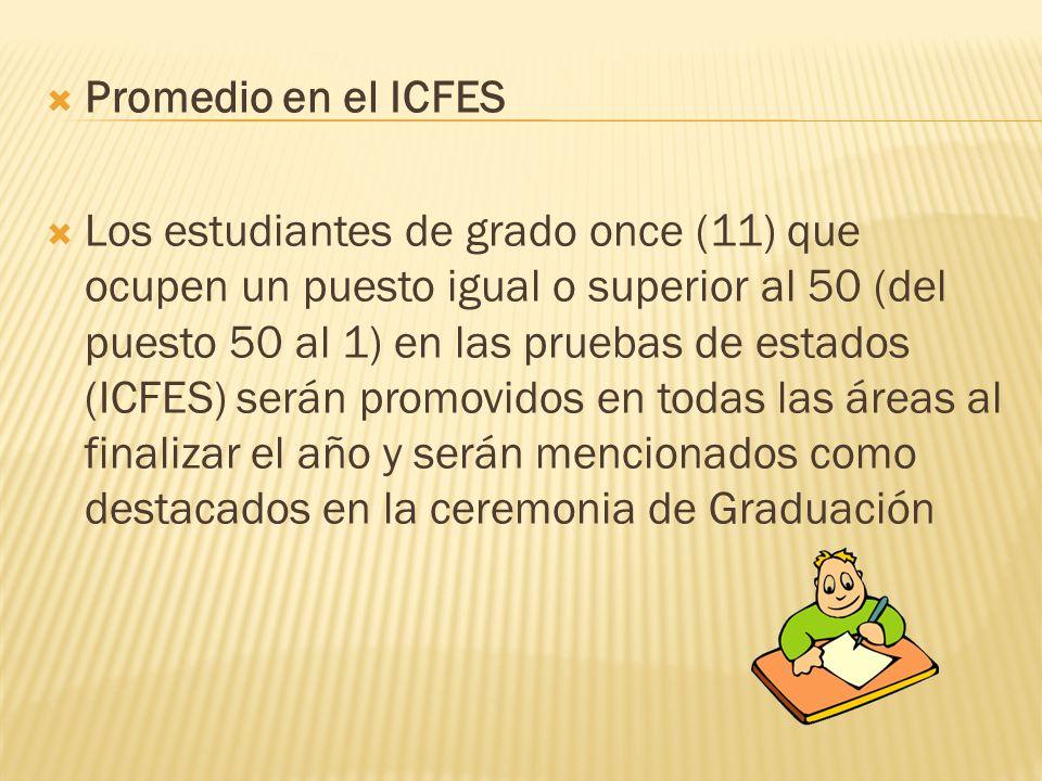 Promedio en el ICFES Los estudiantes de grado once (11) que ocupen un puesto igual o superior al 50 (del puesto 50 al 1) en las pruebas de estados (ICFES) serán promovidos en todas las áreas al finalizar el año y serán mencionados como destacados en la ceremonia de Graduación