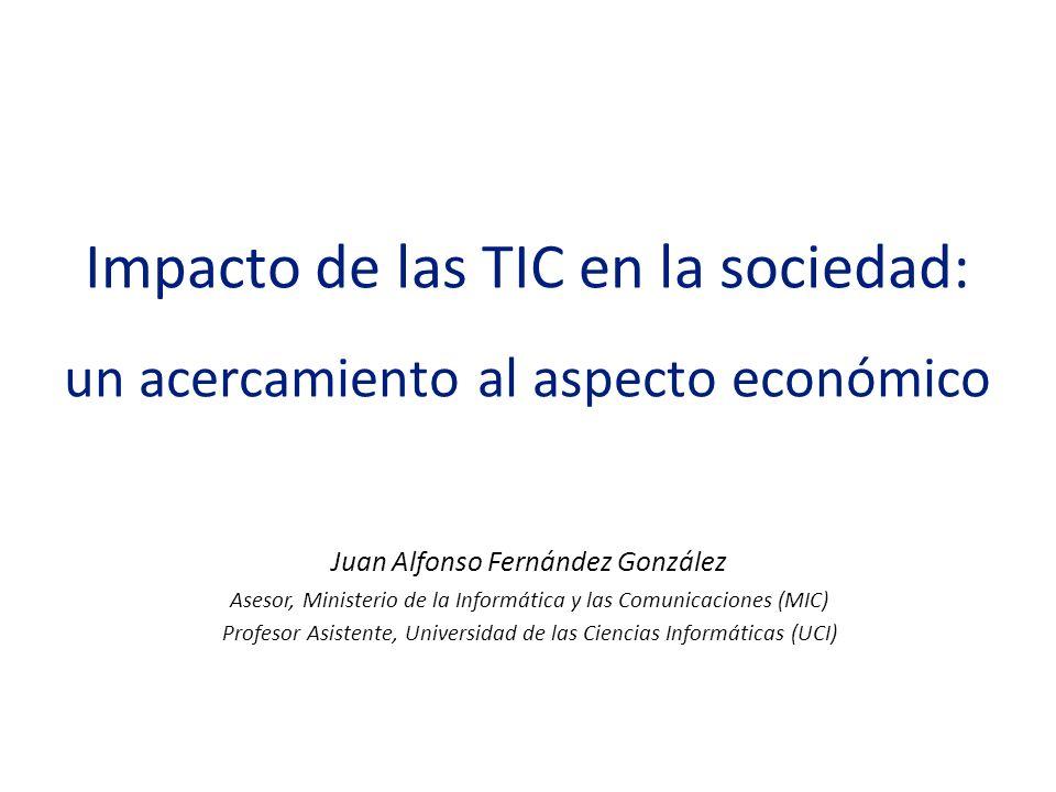 Impacto de las TIC en la sociedad: un acercamiento al aspecto económico Juan Alfonso Fernández González Asesor, Ministerio de la Informática y las Com