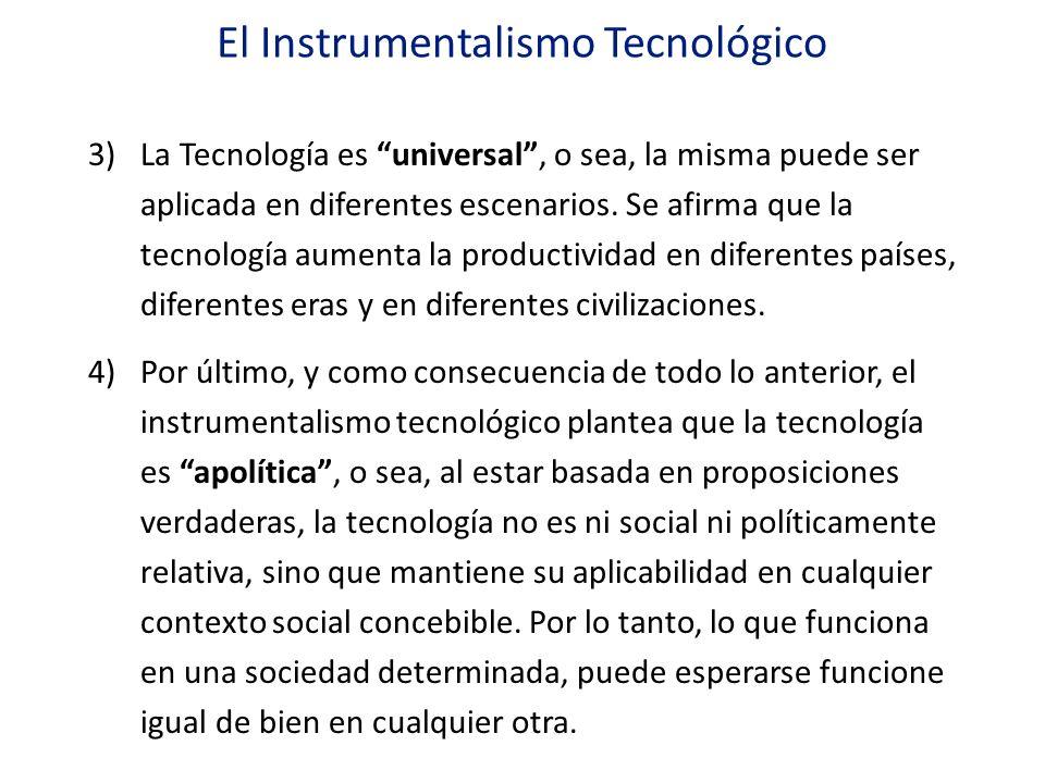El Instrumentalismo Tecnológico 3)La Tecnología es universal, o sea, la misma puede ser aplicada en diferentes escenarios. Se afirma que la tecnología
