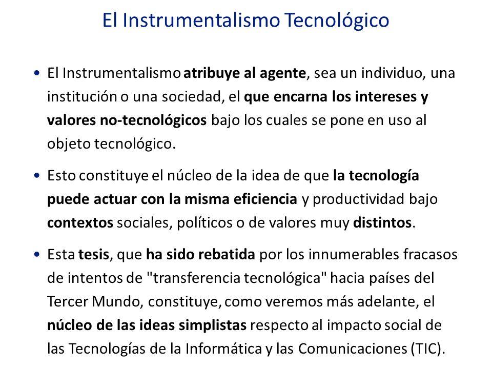El Instrumentalismo Tecnológico El Instrumentalismo atribuye al agente, sea un individuo, una institución o una sociedad, el que encarna los intereses
