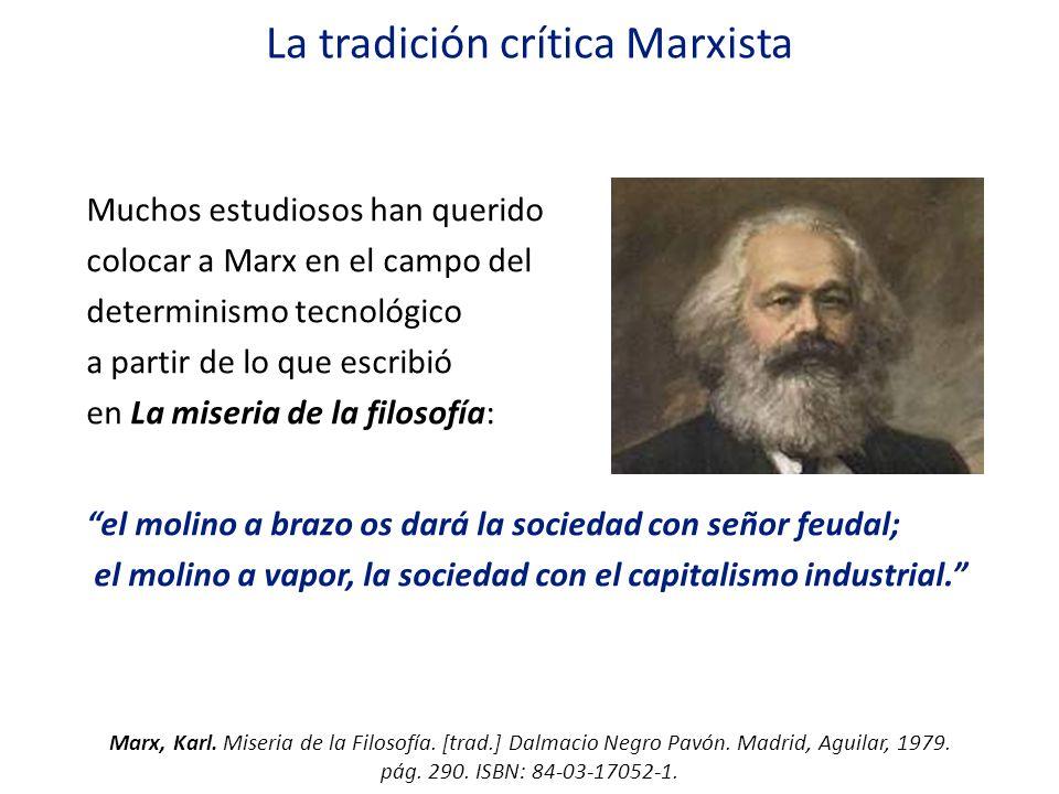 La tradición crítica Marxista Muchos estudiosos han querido colocar a Marx en el campo del determinismo tecnológico a partir de lo que escribió en La