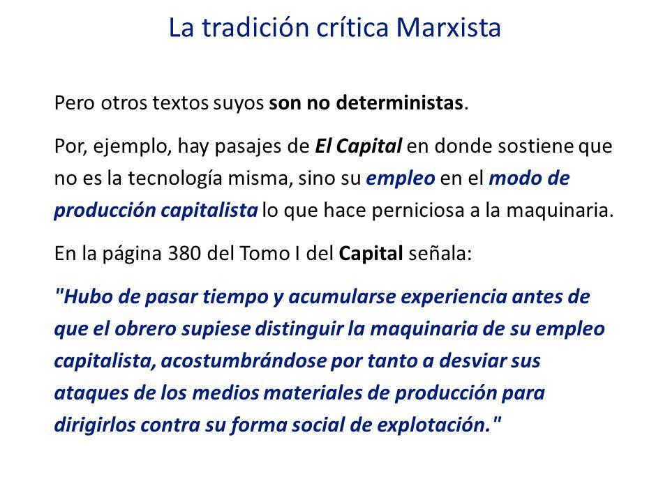 La tradición crítica Marxista Pero otros textos suyos son no deterministas. Por, ejemplo, hay pasajes de El Capital en donde sostiene que no es la tec