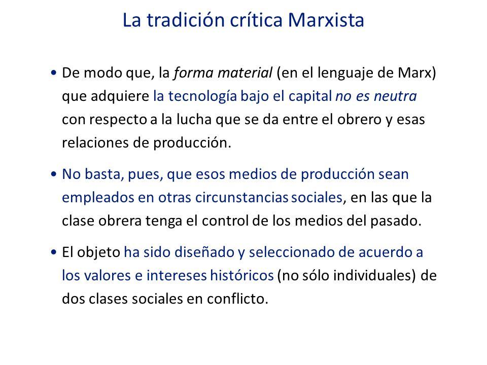 La tradición crítica Marxista De modo que, la forma material (en el lenguaje de Marx) que adquiere la tecnología bajo el capital no es neutra con resp