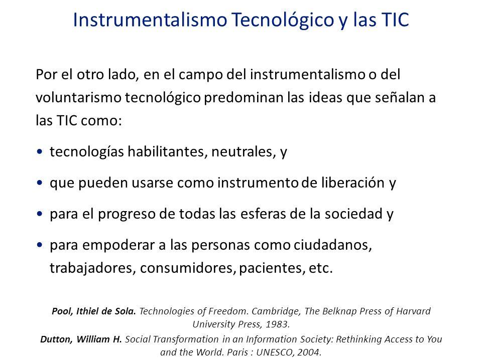 Instrumentalismo Tecnológico y las TIC Por el otro lado, en el campo del instrumentalismo o del voluntarismo tecnológico predominan las ideas que seña