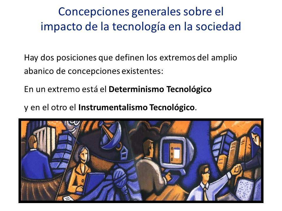 Concepciones generales sobre el impacto de la tecnología en la sociedad Hay dos posiciones que definen los extremos del amplio abanico de concepciones