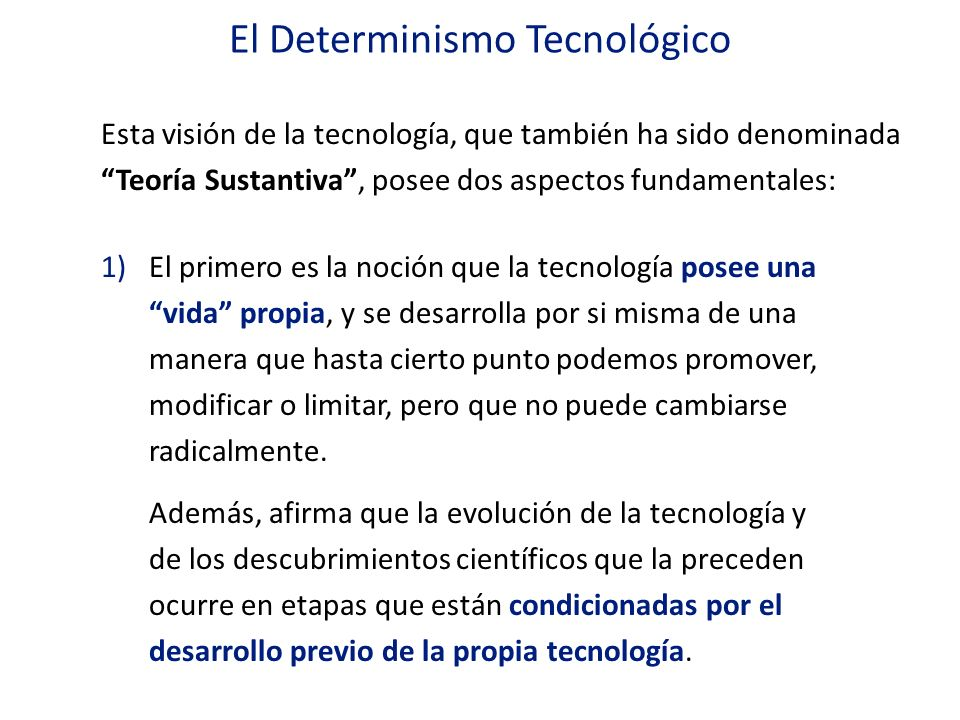 El Determinismo Tecnológico 2)El segundo aspecto es la creencia que la tecnología tiene un impacto determinante en el cambio que ocurre en otras esferas de la sociedad, llegando incluso a atribuirle a la tecnología el papel de fuerza motriz de la historia.