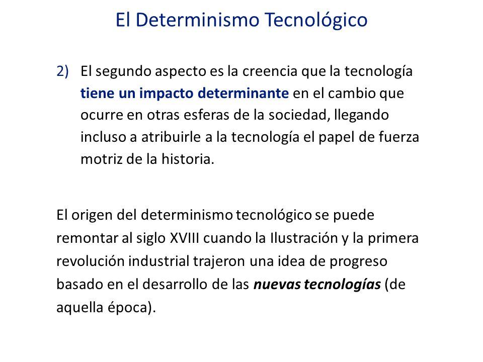 El Determinismo Tecnológico 2)El segundo aspecto es la creencia que la tecnología tiene un impacto determinante en el cambio que ocurre en otras esfer