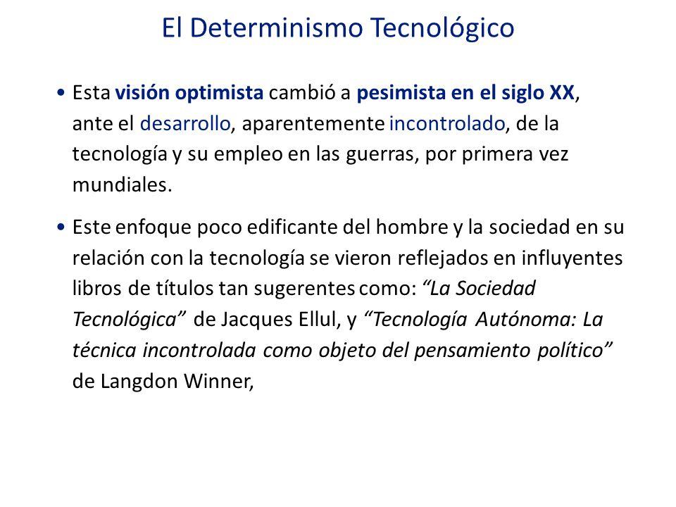 El Determinismo Tecnológico Esta visión optimista cambió a pesimista en el siglo XX, ante el desarrollo, aparentemente incontrolado, de la tecnología