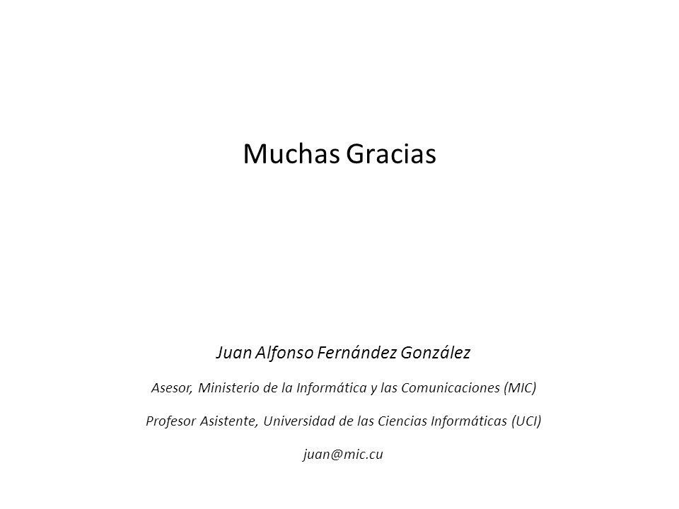 Muchas Gracias Juan Alfonso Fernández González Asesor, Ministerio de la Informática y las Comunicaciones (MIC) Profesor Asistente, Universidad de las