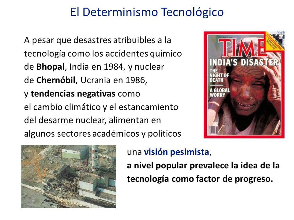 El Determinismo Tecnológico A pesar que desastres atribuibles a la tecnología como los accidentes químico de Bhopal, India en 1984, y nuclear de Chern