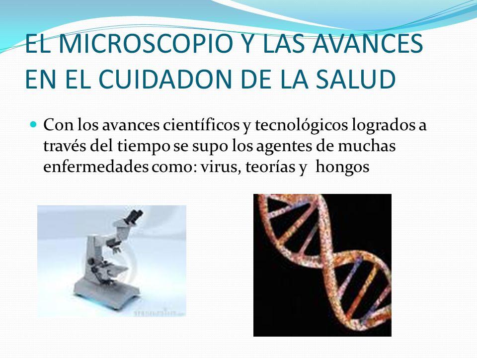 EL MICROSCOPIO Y LAS AVANCES EN EL CUIDADON DE LA SALUD Con los avances científicos y tecnológicos logrados a través del tiempo se supo los agentes de