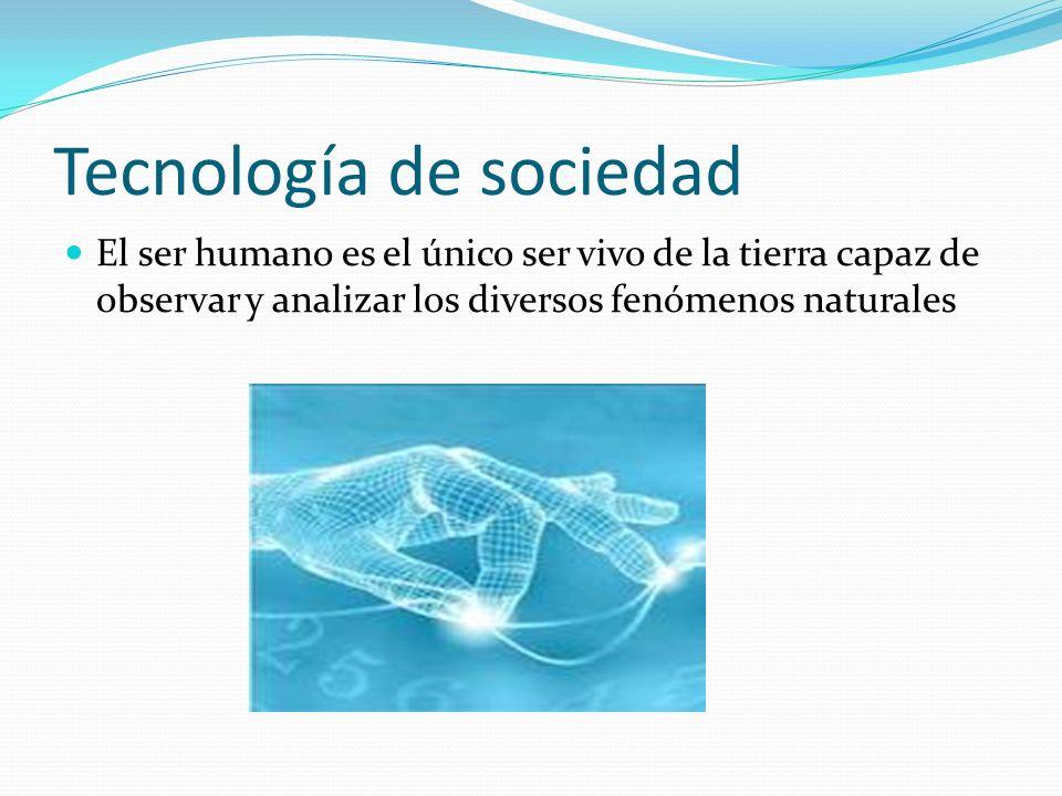 Tecnología de sociedad El ser humano es el único ser vivo de la tierra capaz de observar y analizar los diversos fenómenos naturales