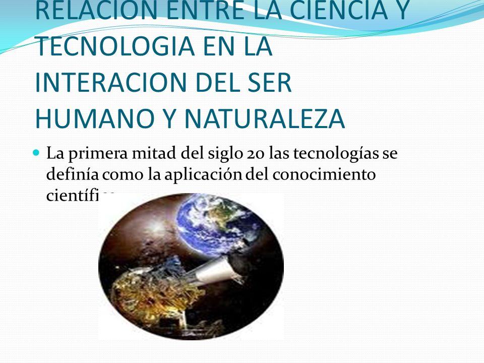 RELACION ENTRE LA CIENCIA Y TECNOLOGIA EN LA INTERACION DEL SER HUMANO Y NATURALEZA La primera mitad del siglo 20 las tecnologías se definía como la a
