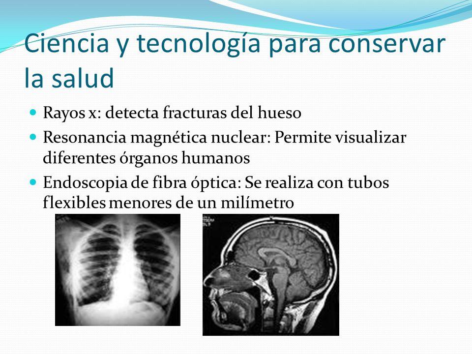 Ciencia y tecnología para conservar la salud Rayos x: detecta fracturas del hueso Resonancia magnética nuclear: Permite visualizar diferentes órganos