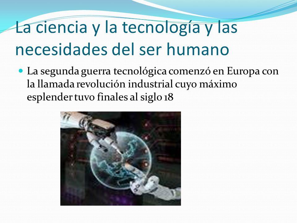 La ciencia y la tecnología y las necesidades del ser humano La segunda guerra tecnológica comenzó en Europa con la llamada revolución industrial cuyo