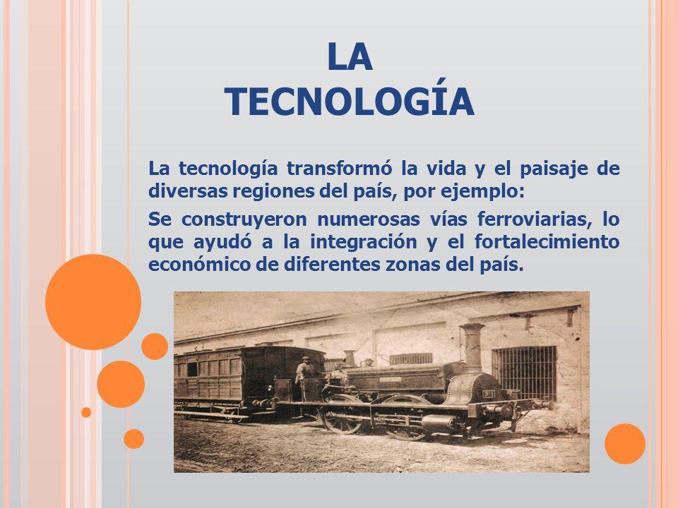 LA TECNOLOGÍA La tecnología transformó la vida y el paisaje de diversas regiones del país, por ejemplo: Se construyeron numerosas vías ferroviarias, l