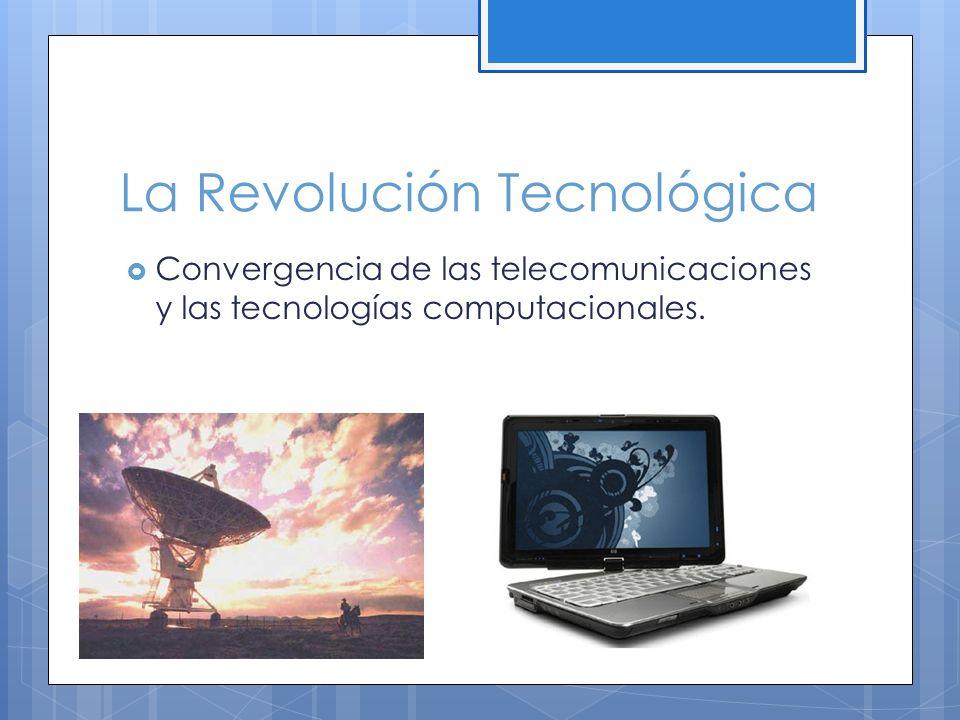 La Revolución Tecnológica Convergencia de las telecomunicaciones y las tecnologías computacionales.