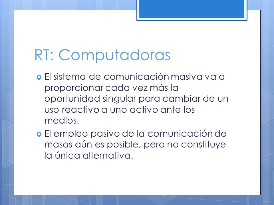 RT: Computadoras El sistema de comunicación masiva va a proporcionar cada vez más la oportunidad singular para cambiar de un uso reactivo a uno activo ante los medios.