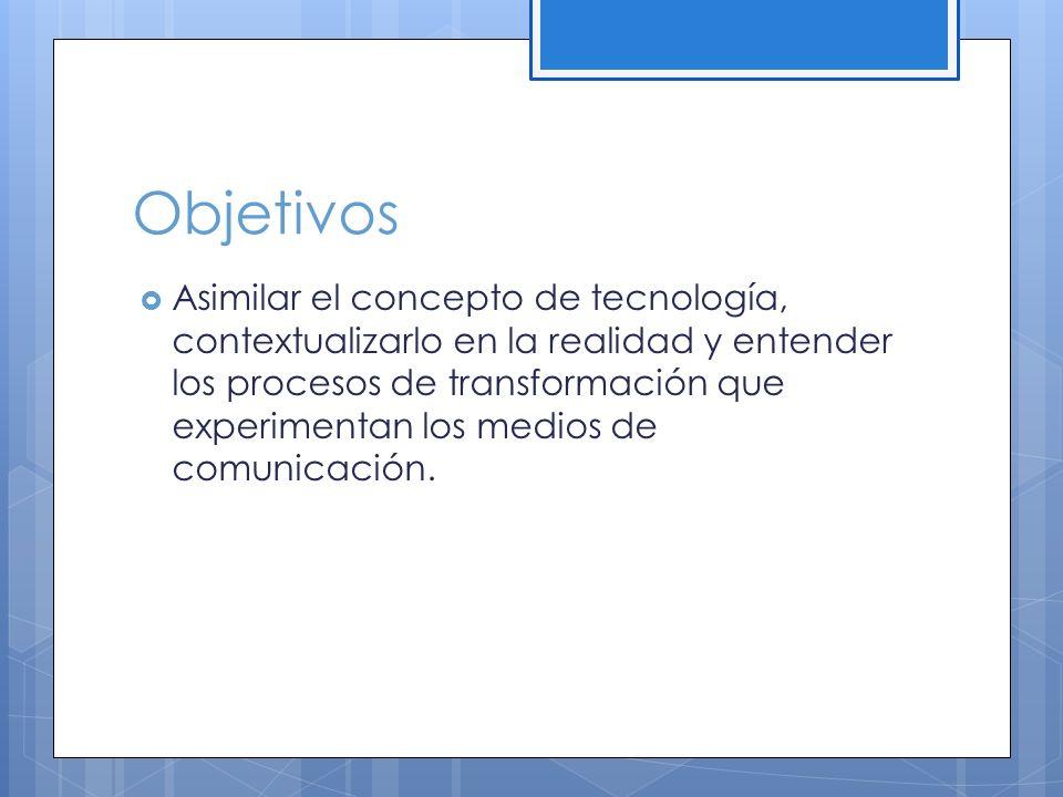 Objetivos Asimilar el concepto de tecnología, contextualizarlo en la realidad y entender los procesos de transformación que experimentan los medios de comunicación.