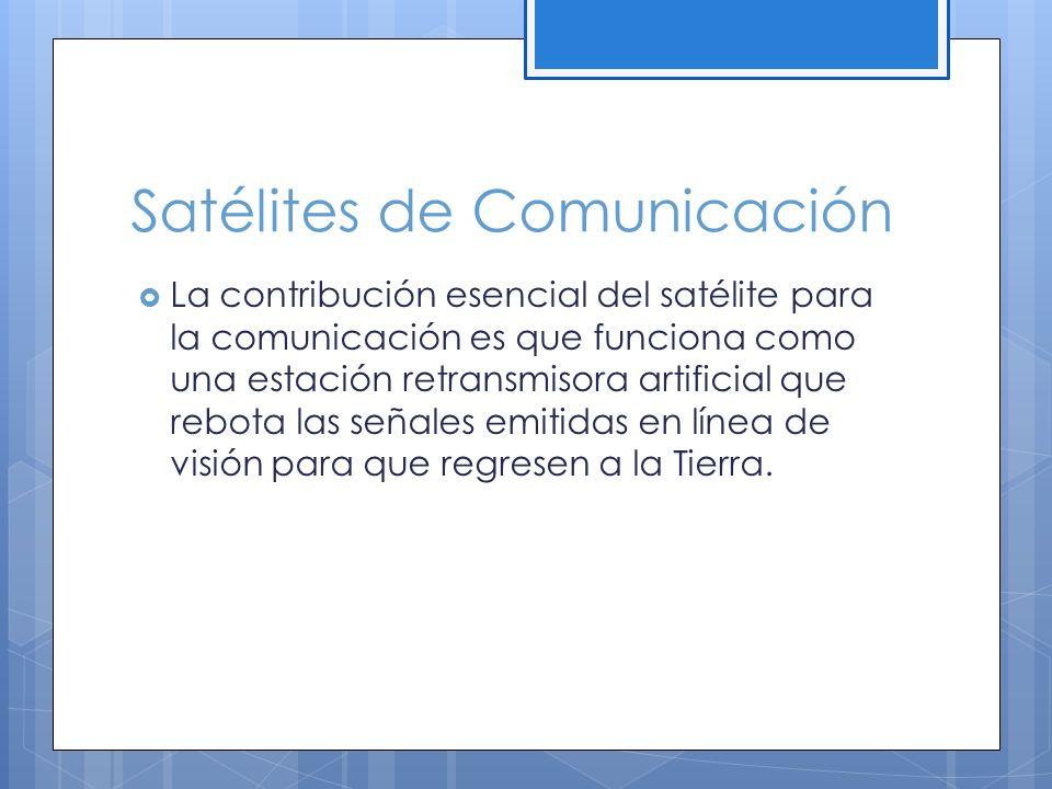 Satélites de Comunicación La contribución esencial del satélite para la comunicación es que funciona como una estación retransmisora artificial que rebota las señales emitidas en línea de visión para que regresen a la Tierra.