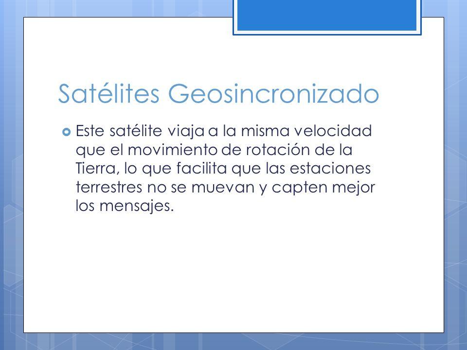 Satélites Geosincronizado Este satélite viaja a la misma velocidad que el movimiento de rotación de la Tierra, lo que facilita que las estaciones terrestres no se muevan y capten mejor los mensajes.