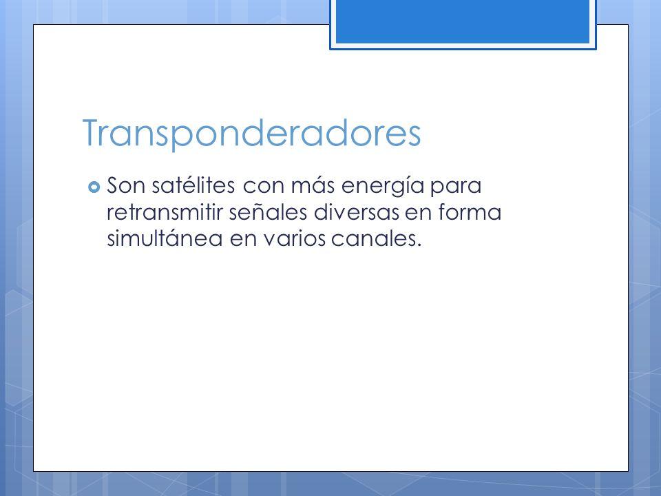 Transponderadores Son satélites con más energía para retransmitir señales diversas en forma simultánea en varios canales.