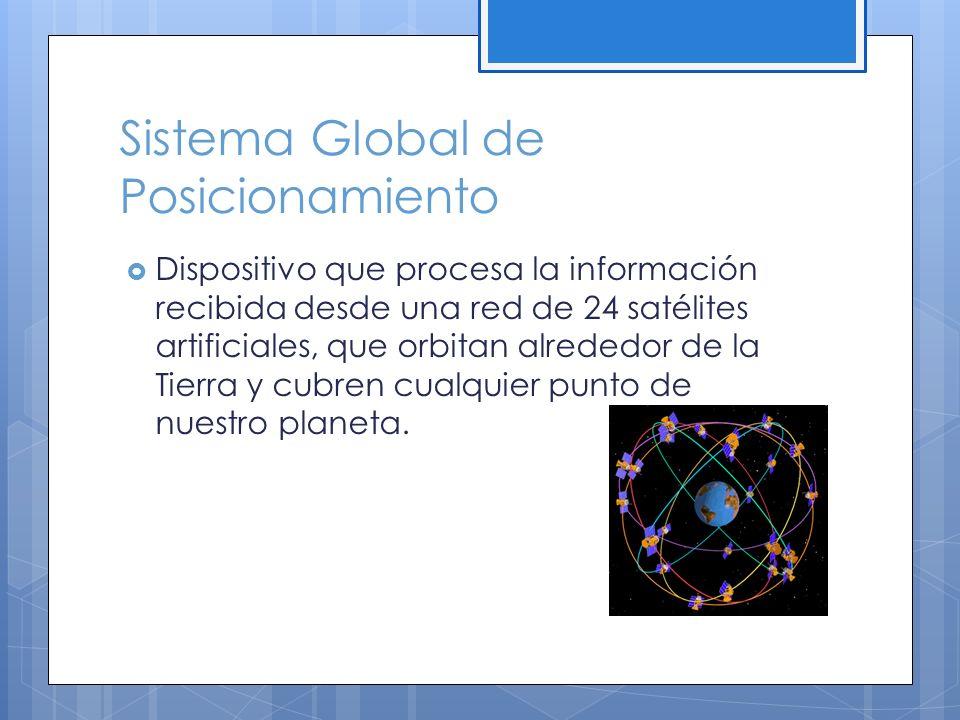 Sistema Global de Posicionamiento Dispositivo que procesa la información recibida desde una red de 24 satélites artificiales, que orbitan alrededor de la Tierra y cubren cualquier punto de nuestro planeta.