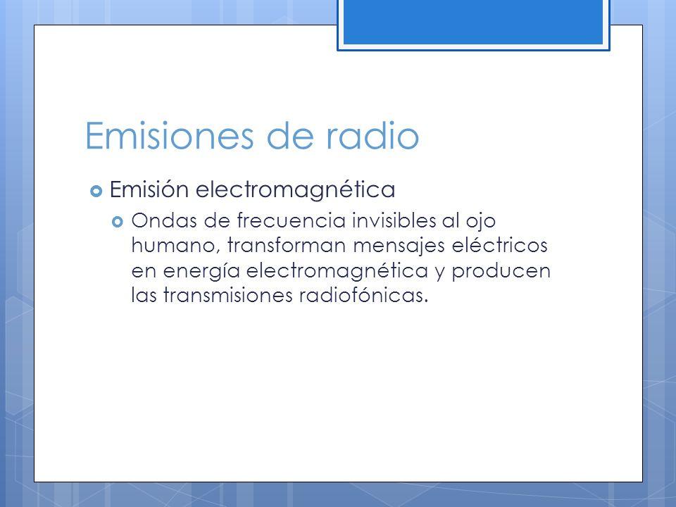 Emisiones de radio Emisión electromagnética Ondas de frecuencia invisibles al ojo humano, transforman mensajes eléctricos en energía electromagnética y producen las transmisiones radiofónicas.