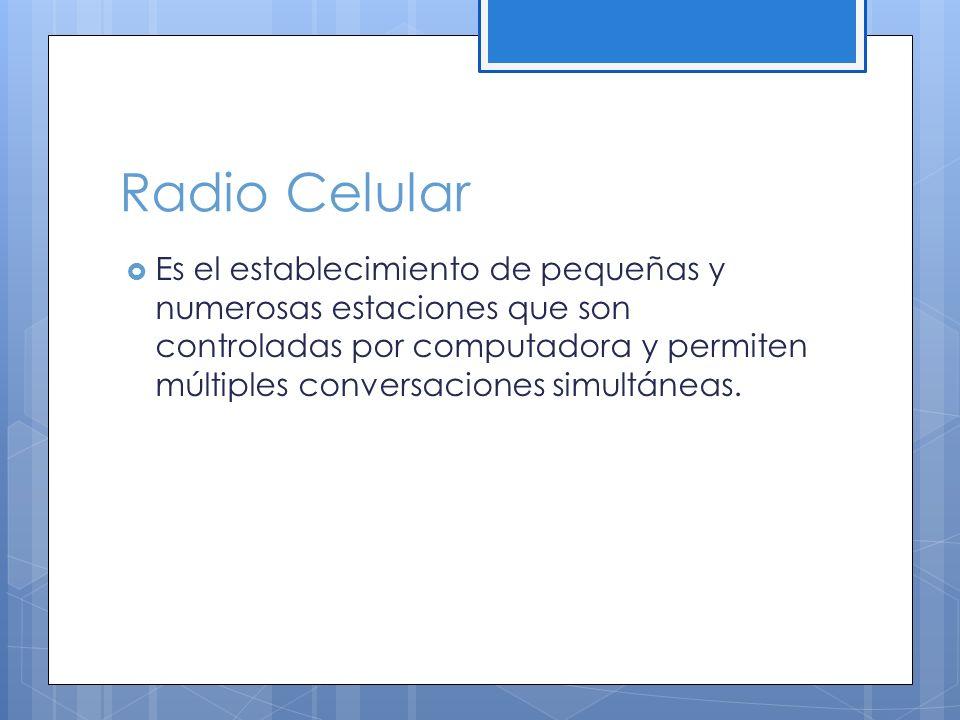 Radio Celular Es el establecimiento de pequeñas y numerosas estaciones que son controladas por computadora y permiten múltiples conversaciones simultáneas.