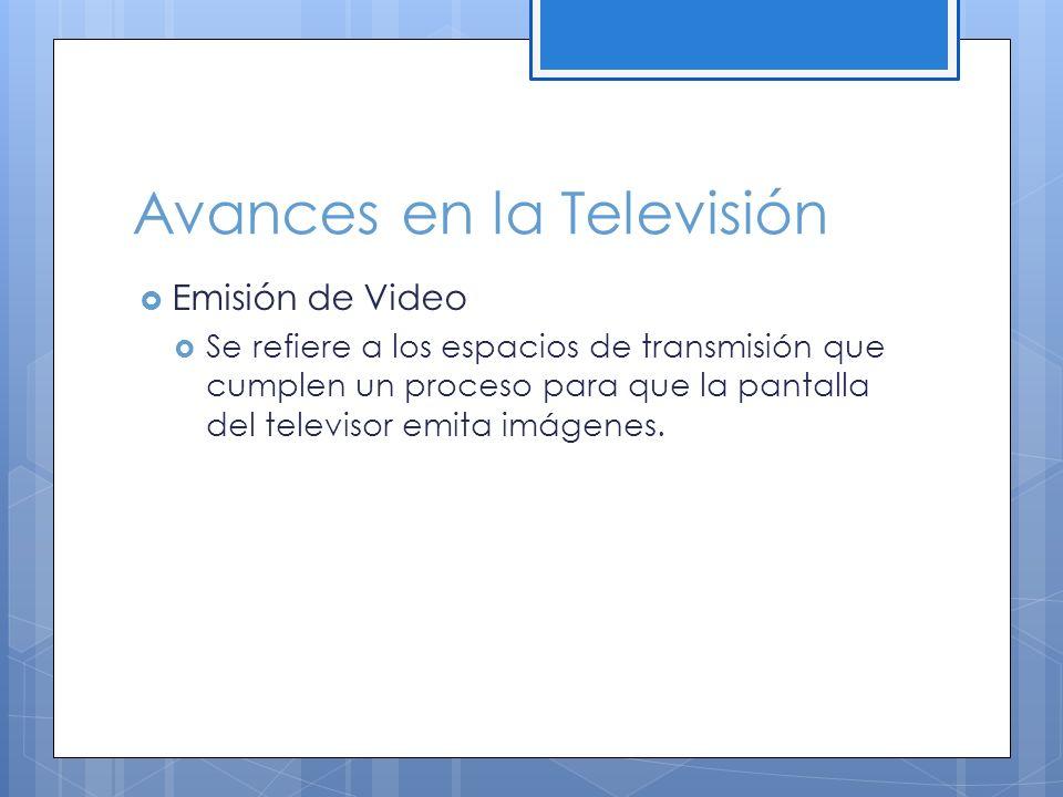 Avances en la Televisión Emisión de Video Se refiere a los espacios de transmisión que cumplen un proceso para que la pantalla del televisor emita imágenes.