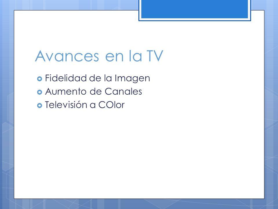 Avances en la TV Fidelidad de la Imagen Aumento de Canales Televisión a COlor