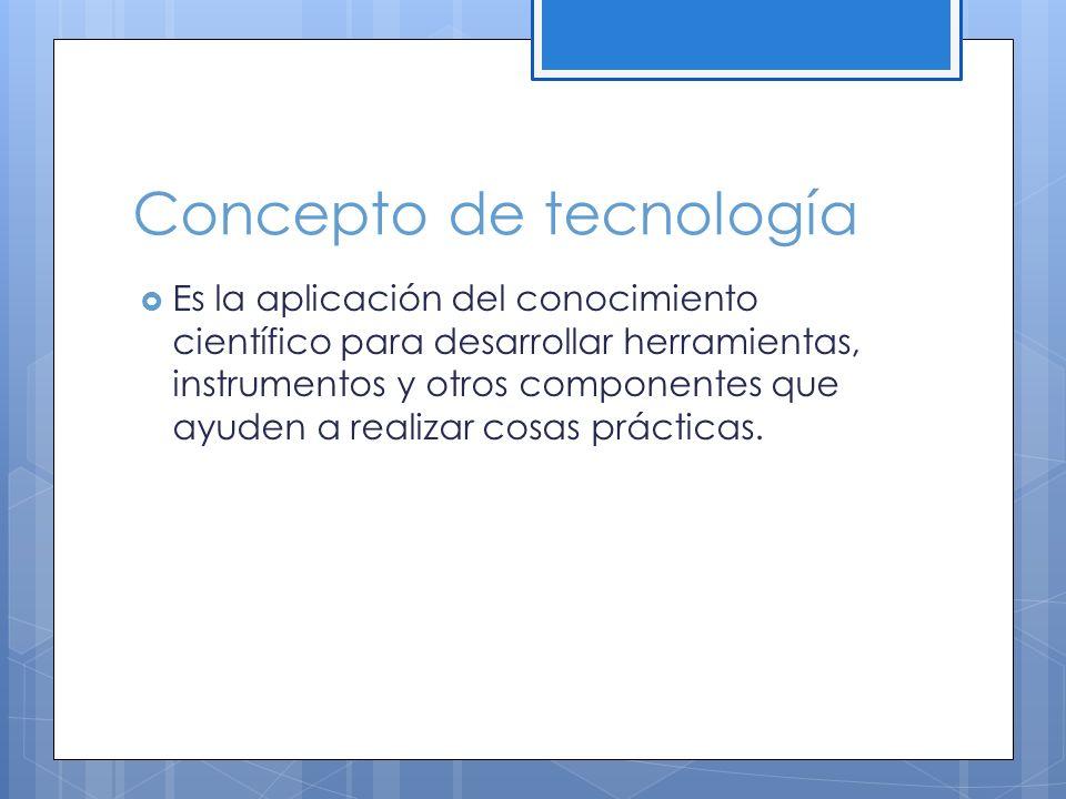 Concepto de tecnología Es la aplicación del conocimiento científico para desarrollar herramientas, instrumentos y otros componentes que ayuden a realizar cosas prácticas.