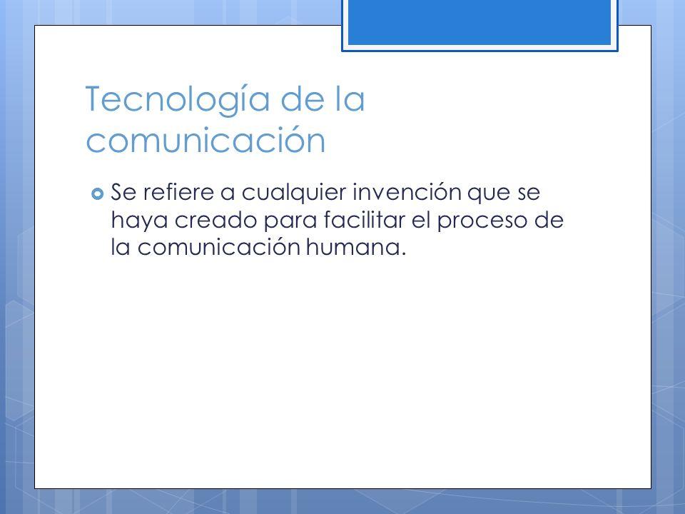 Tecnología de la comunicación Se refiere a cualquier invención que se haya creado para facilitar el proceso de la comunicación humana.