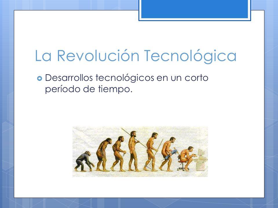 La Revolución Tecnológica Desarrollos tecnológicos en un corto período de tiempo.