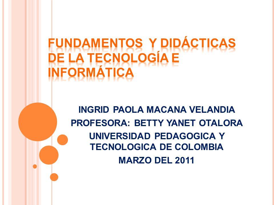 INGRID PAOLA MACANA VELANDIA PROFESORA: BETTY YANET OTALORA UNIVERSIDAD PEDAGOGICA Y TECNOLOGICA DE COLOMBIA MARZO DEL 2011