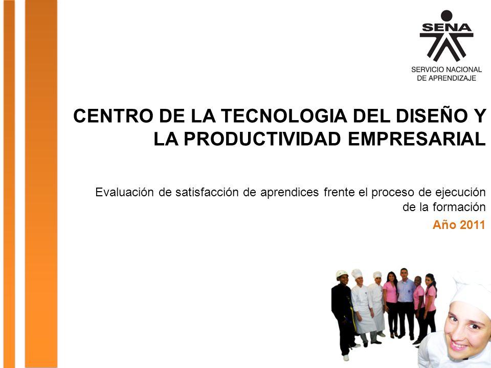 CENTRO DE LA TECNOLOGIA DEL DISEÑO Y LA PRODUCTIVIDAD EMPRESARIAL Evaluación de satisfacción de aprendices frente el proceso de ejecución de la formación Año 2011