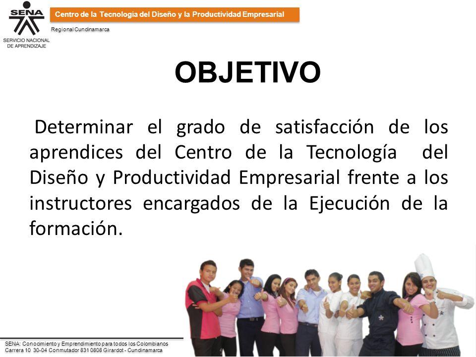Regional Cundinamarca SENA: Conocimiento y Emprendimiento para todos los Colombianos Carrera 10 30-04 Conmutador 831 0808 Girardot - Cundinamarca SENA: Conocimiento y Emprendimiento para todos los Colombianos Carrera 10 30-04 Conmutador 831 0808 Girardot - Cundinamarca Centro de la Tecnología del Diseño y la Productividad Empresarial OBJETIVO Determinar el grado de satisfacción de los aprendices del Centro de la Tecnología del Diseño y Productividad Empresarial frente a los instructores encargados de la Ejecución de la formación.