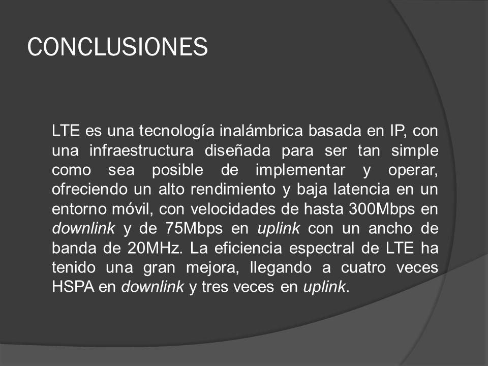 CONCLUSIONES LTE es una tecnología inalámbrica basada en IP, con una infraestructura diseñada para ser tan simple como sea posible de implementar y op