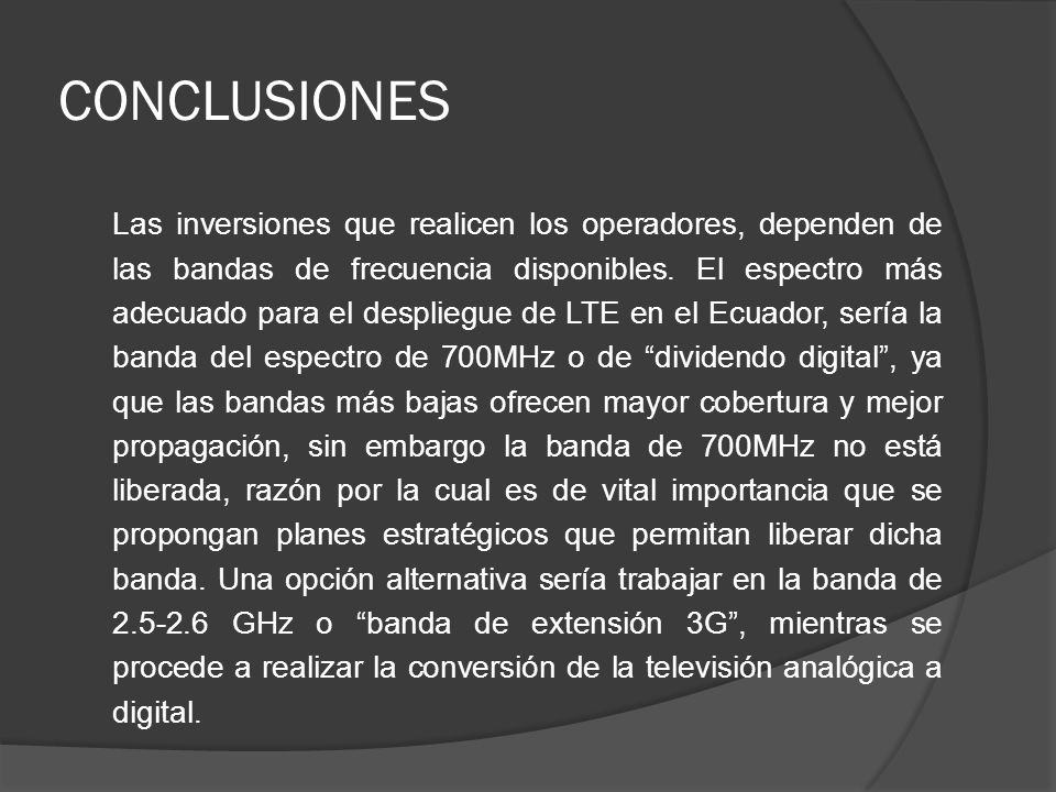 CONCLUSIONES Las inversiones que realicen los operadores, dependen de las bandas de frecuencia disponibles. El espectro más adecuado para el despliegu