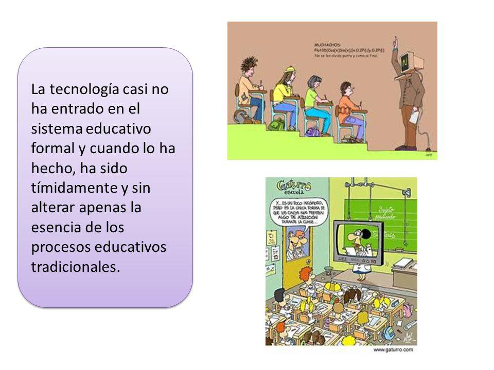 La tecnología casi no ha entrado en el sistema educativo formal y cuando lo ha hecho, ha sido tímidamente y sin alterar apenas la esencia de los proce