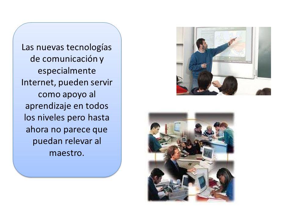 Las nuevas tecnologías de comunicación y especialmente Internet, pueden servir como apoyo al aprendizaje en todos los niveles pero hasta ahora no pare